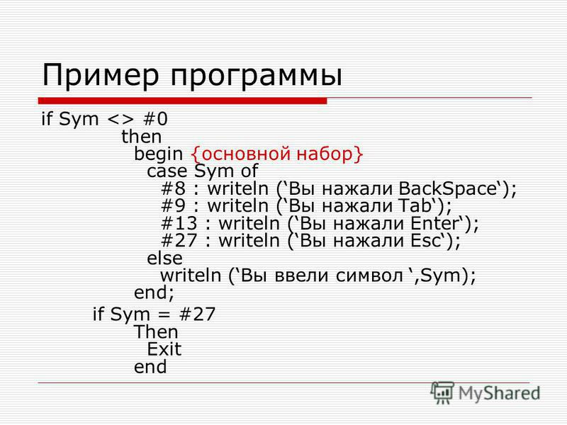 Пример программы if Sym <> #0 then begin {основной набор} case Sym of #8 : writeln (Вы нажали BackSpace); #9 : writeln (Вы нажали Tab); #13 : writeln (Вы нажали Enter); #27 : writeln (Вы нажали Esc); else writeln (Вы ввели символ,Sym); end; if Sym =
