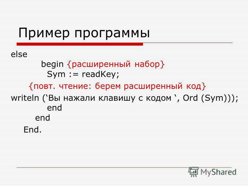Пример программы else begin {расширенный набор} Sym := readKey; {повт. чтение: берем расширенный код} writeln (Вы нажали клавишу с кодом, Ord (Sym))); end end End.