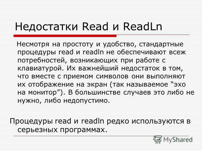 Недостатки Read и ReadLn Несмотря на простоту и удобство, стандартные процедуры read и readln не обеспечивают всеж потребностей, возникающих при работе с клавиатурой. Их важнейший недостаток в том, что вместе с приемом символов они выполняют их отобр