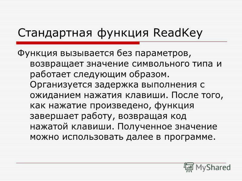 Стандартная функция ReadKey Функция вызывается без параметров, возвращает значение символьного типа и работает следующим образом. Организуется задержка выполнения с ожиданием нажатия клавиши. После того, как нажатие произведено, функция завершает раб