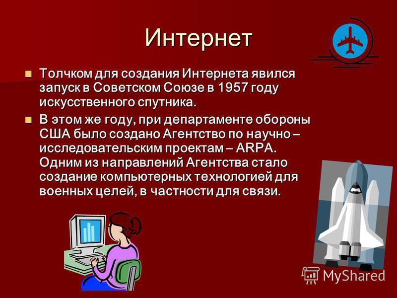 Интернет Толчком для создания Интернета явился запуск в Советском Союзе в 1957 году искусственного спутника. Толчком для создания Интернета явился запуск в Советском Союзе в 1957 году искусственного спутника. В этом же году, при департаменте обороны