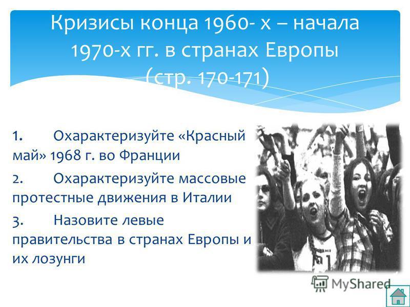 1. Охарактеризуйте «Красный май» 1968 г. во Франции 2. Охарактеризуйте массовые протестные движения в Италии 3. Назовите левые правительства в странах Европы и их лозунги Кризисы конца 1960- х – начала 1970-х гг. в странах Европы (стр. 170-171)