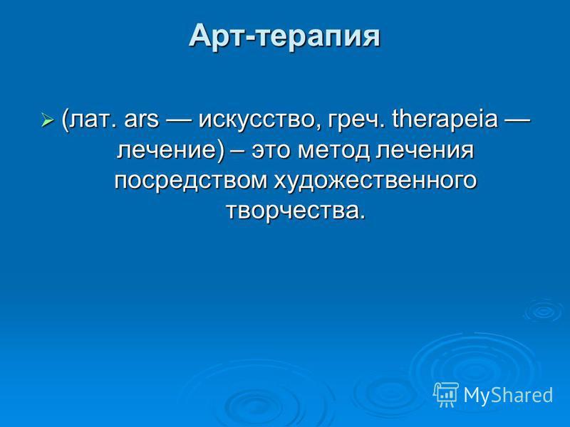Арт-терапия (лат. ars искусство, греч. therapeia лечение) – это метод лечения посредством художественного творчества. (лат. ars искусство, греч. therapeia лечение) – это метод лечения посредством художественного творчества.