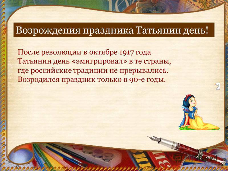 Возрождения праздника Татьянин день! После революции в октябре 1917 года Татьянин день «эмигрировал» в те страны, где российские традиции не прерывались. Возродился праздник только в 90-е годы.