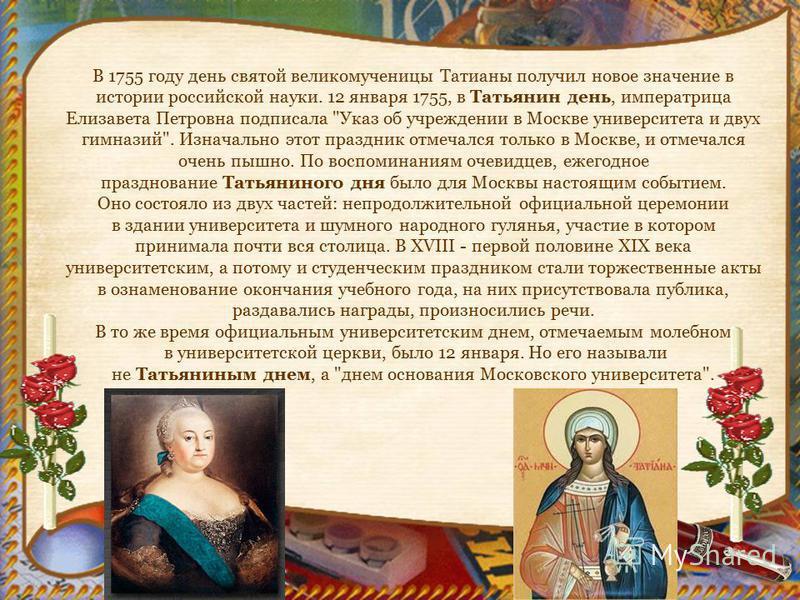 В 1755 году день святой великомученицы Татианы получил новое значение в истории российской науки. 12 января 1755, в Татьянин день, императрица Елизавета Петровна подписала