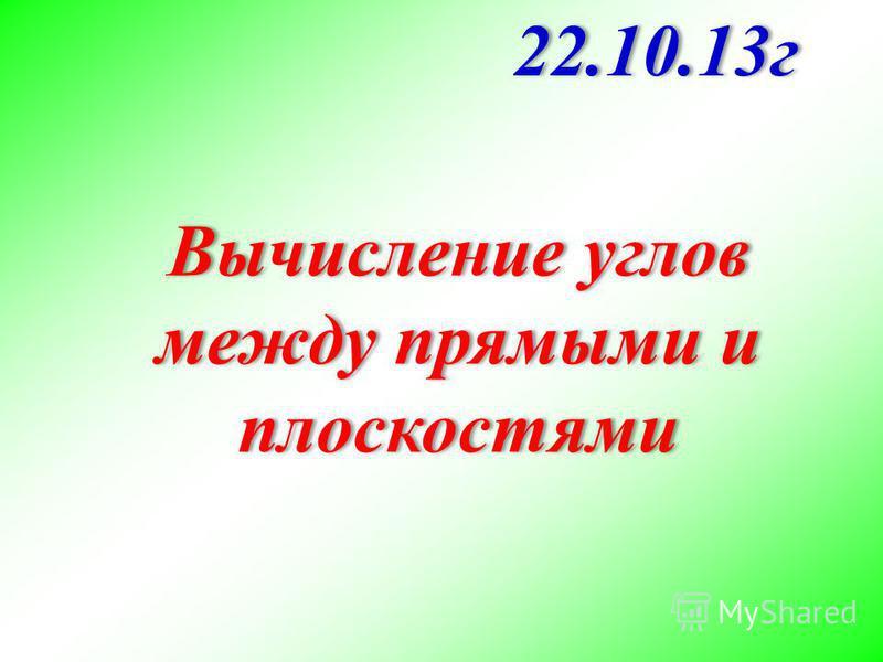 Вычисление углов между прямыми и плоскостями 22.10.13 г