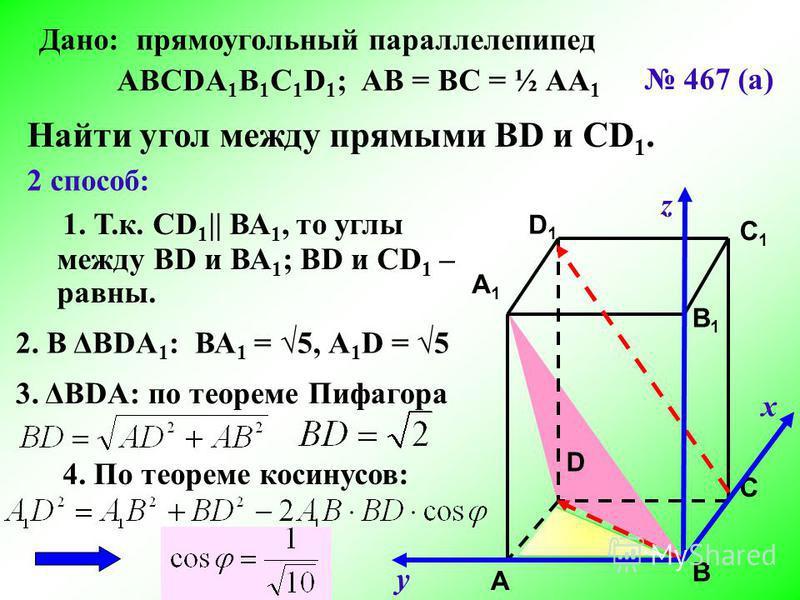 C C1C1 A1A1 B1B1 D1D1 A B D х у z 467 (а) Дано: прямоугольный параллелепипед АВСDA 1 B 1 C 1 D 1 ; АВ = ВС = ½ АА 1 Найти угол между прямыми ВD и CD 1. 2 способ: 1. Т.к. СD 1 || ВА 1, то углы между ВD и ВА 1 ; ВD и СD 1 – равны. 2. В ΔВDА 1 : ВА 1 =