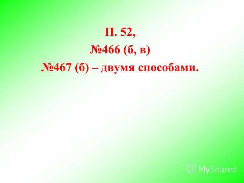 П. 52, 466 (б, в) 467 (б) – двумя способами.