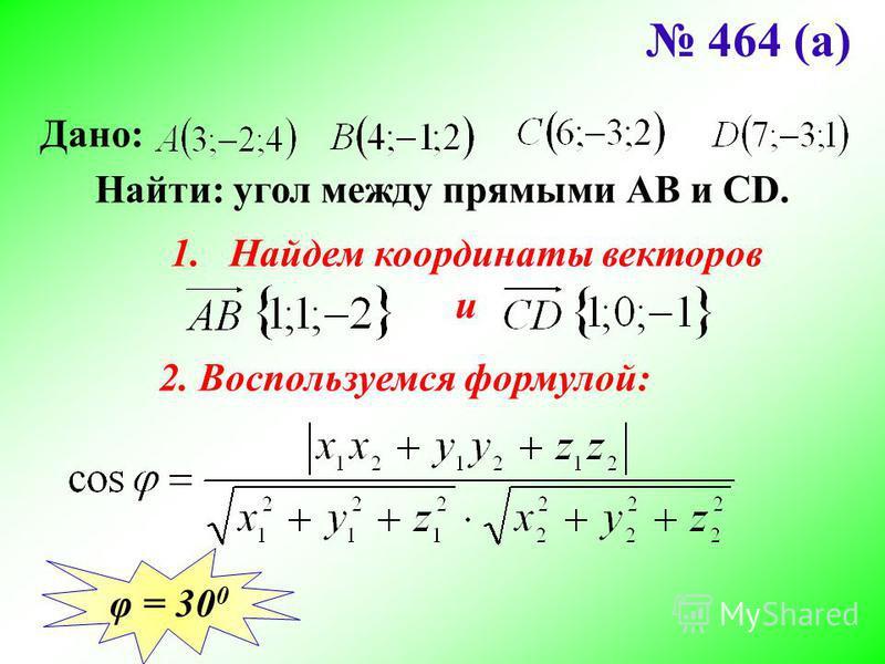 464 (а) Дано: Найти: угол между прямыми АВ и CD. 1. Найдем координаты векторов и 2. Воспользуемся формулой: φ = 30 0
