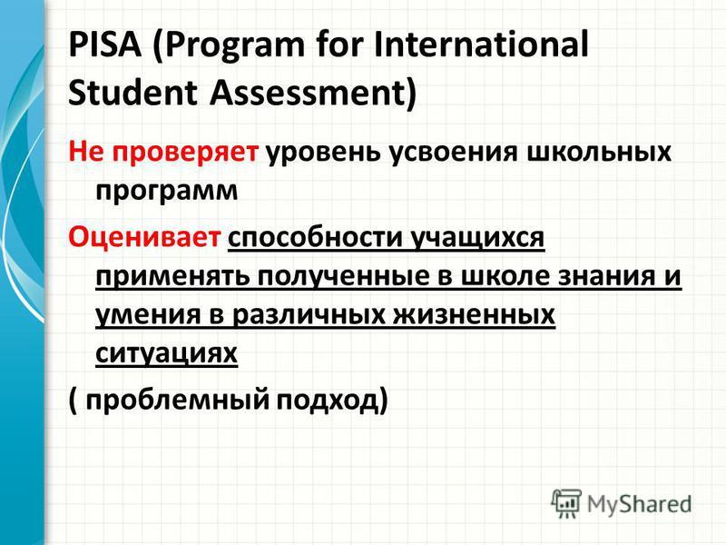 PISA (Program for International Student Assessment) Не проверяет уровень усвоения школьных программ Оценивает способности учащихся применять полученные в школе знания и умения в различных жизненных ситуациях ( проблемный подход)
