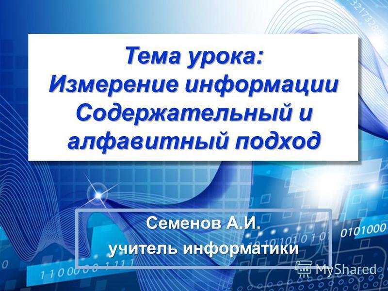 Тема урока: Измерение информации Содержательный и алфавитный подход Семенов А.И. учитель информатики
