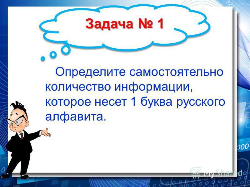 Задача 1 Определите самостоятельно количество информации, которое несет 1 буква русского алфавита.