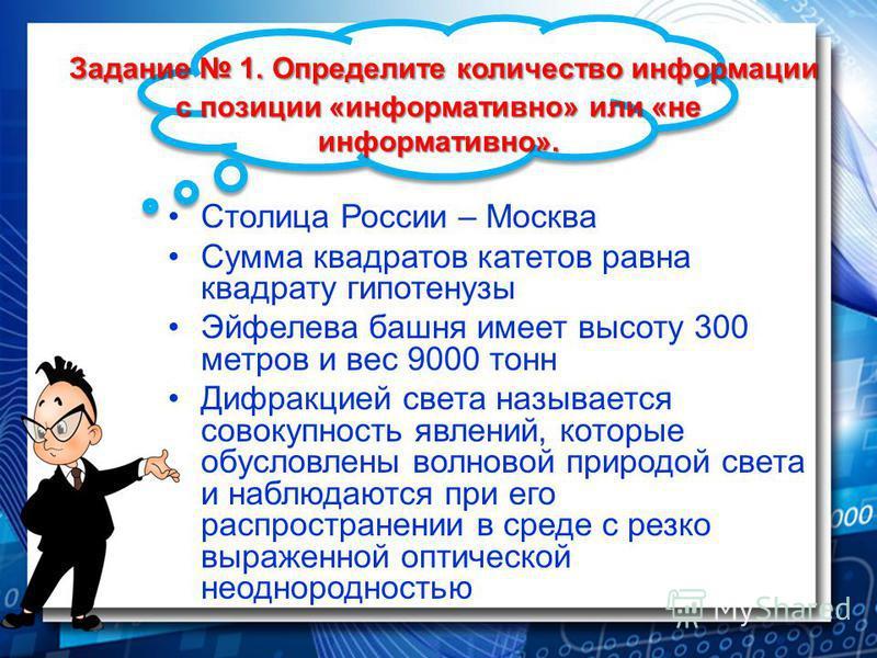 Задание 1. Определите количество информации с позиции «информативно» или «не информативно». Задание 1. Определите количество информации с позиции «информативно» или «не информативно». Столица России – Москва Сумма квадратов катетов равна квадрату гип