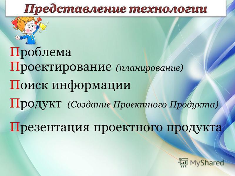 Проблема Проектирование (планирование) Поиск информации Продукт (Создание Проектного Продукта) Презентация проектного продукта П П П