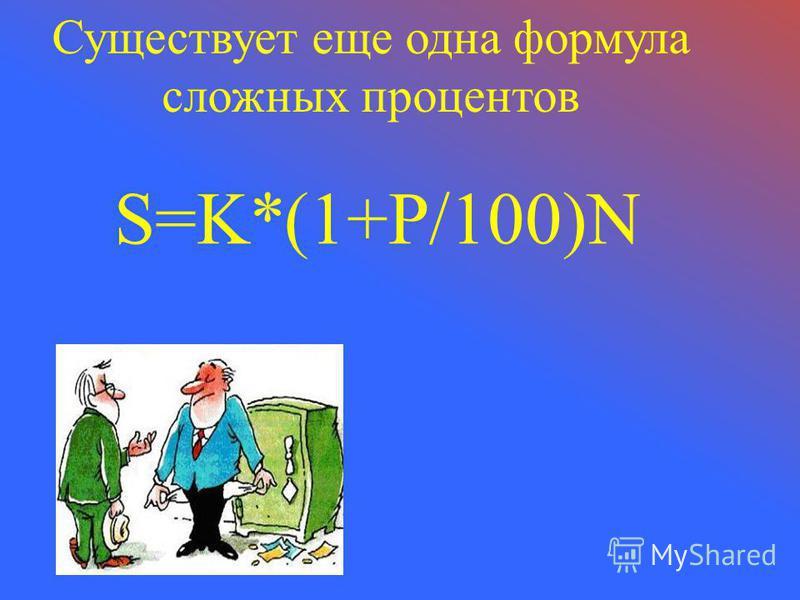 Существует еще одна формула сложных процентов S=K*(1+P/100)N