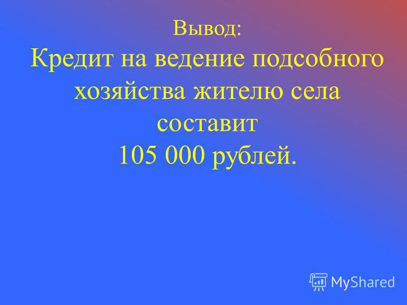 Вывод: Кредит на ведение подсобного хозяйства жителю села составит 105 000 рублей.