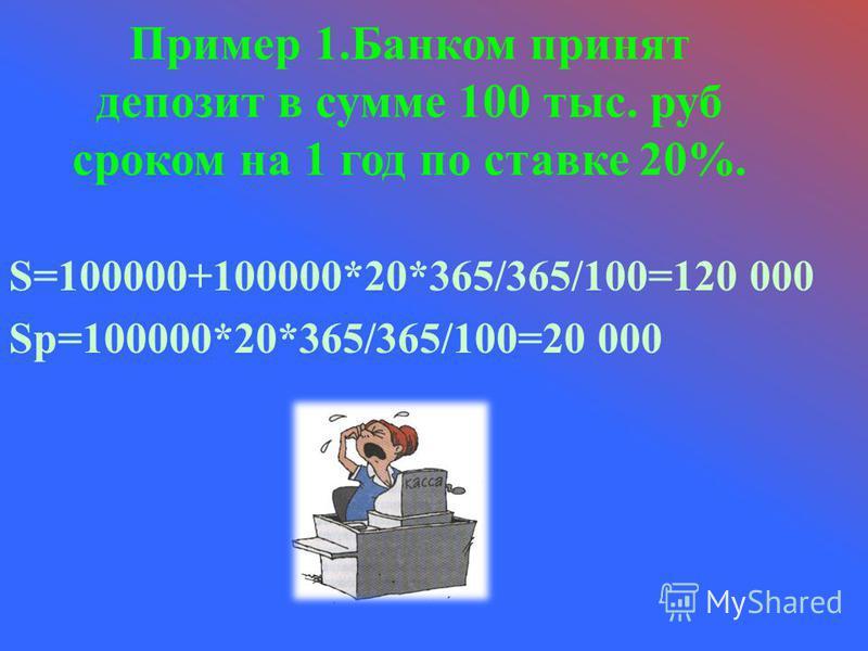 Пример 1. Банком принят депозит в сумме 100 тыс. руб сроком на 1 год по ставке 20%. S=100000+100000*20*365/365/100=120 000 Sp=100000*20*365/365/100=20 000