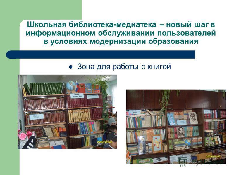 Школьная библиотека-медиатека – новый шаг в информационном обслуживании пользователей в условиях модернизации образования Зона для работы с книгой