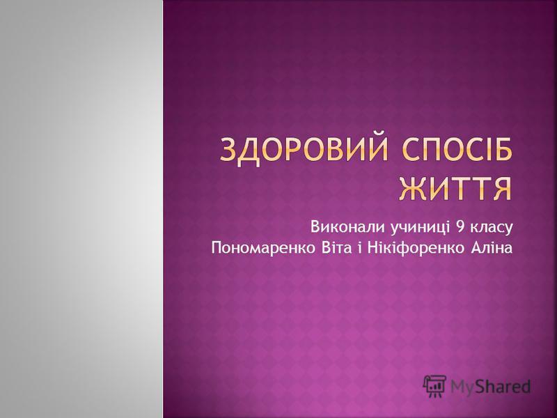 Виконали учиниці 9 класу Пономаренко Віта і Нікіфоренко Аліна