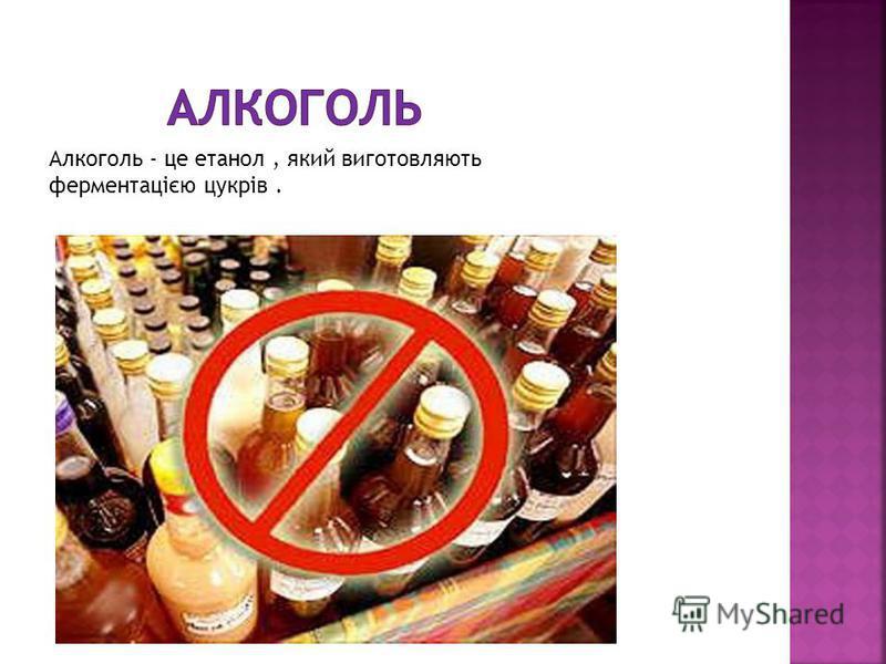 Алкоголь - це етанол, який виготовляють ферментацією цукрів.