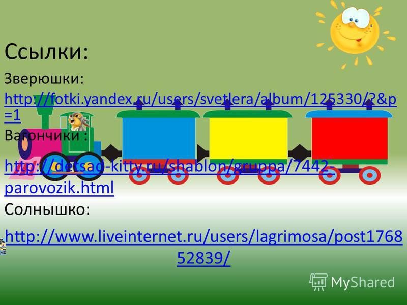 Ссылки: Зверюшки: http://fotki.yandex.ru/users/svetlera/album/125330/?&p =1 Вагончики : http://detsad-kitty.ru/shablon/gruppa/7442- parovozik.html Солнышко: http://www.liveinternet.ru/users/lagrimosa/post1768 52839/