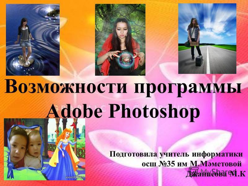 Возможности программы Adobe Photoshop Подготовила учитель информатики осш 35 им М.Мәметовой Джанисова М.К