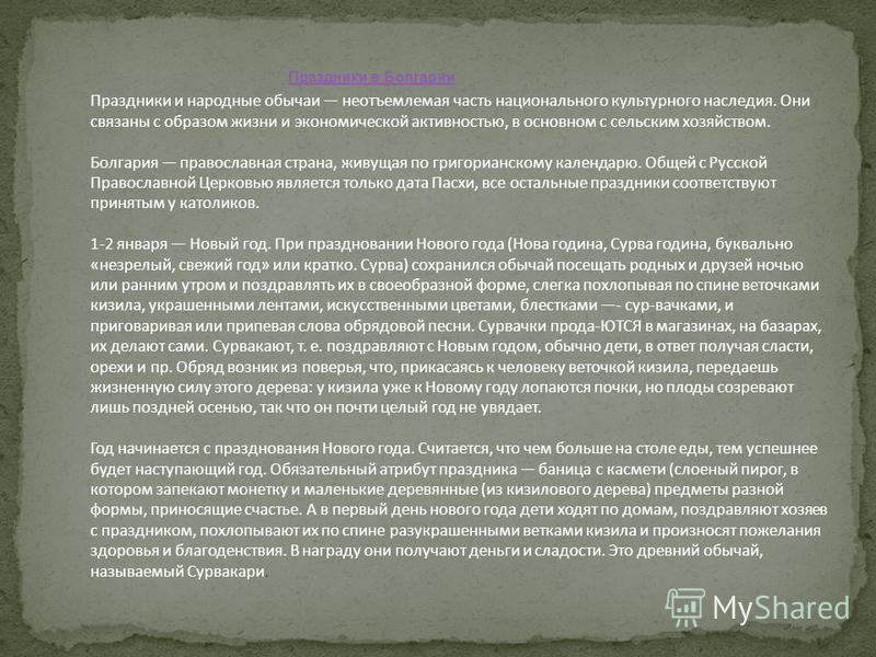 Праздники в Болгарии Праздники и народные обычаи неотъемлемая часть национального культурного наследия. Они связаны с образом жизни и экономической активностью, в основном с сельским хозяйством. Болгария православная страна, живущая по григорианскому