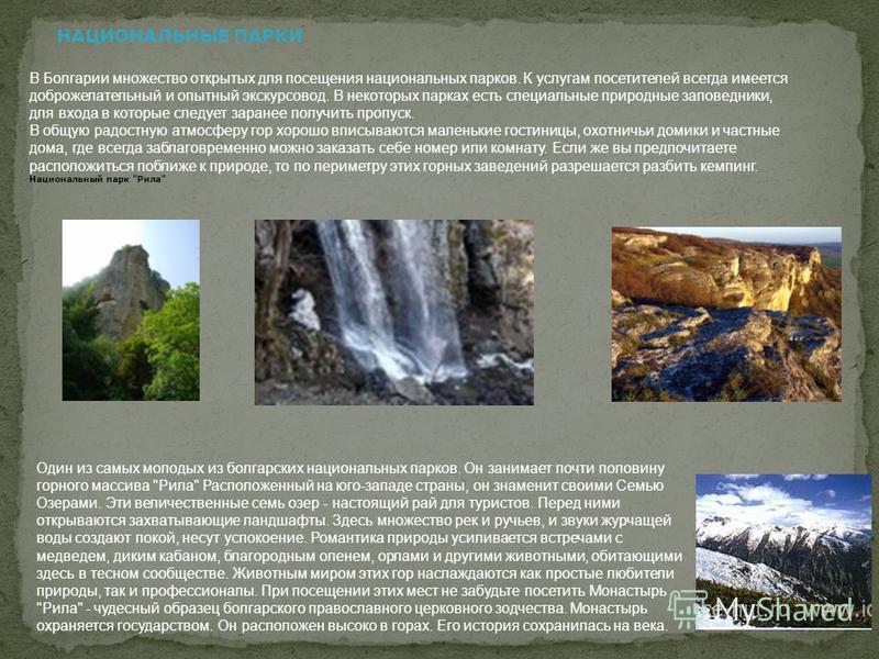 НАЦИОНАЛЬНЫЕ ПАРКИ В Болгарии множество открытых для посещения национальных парков. К услугам посетителей всегда имеется доброжелательный и опытный экскурсовод. В некоторых парках есть специальные природные заповедники, для входа в которые следует за