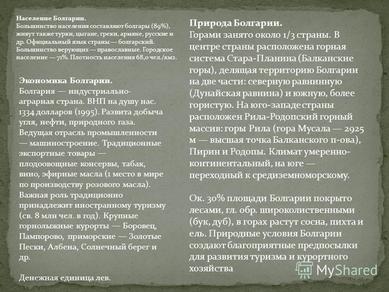 Население Болгарии. Большинство населения составляют болгары (89%), живут также турки, цыгане, греки, армяне, русские и др. Официальный язык страны болгарский. Большинство верующих православные. Городское население 71%. Плотность населения 68,0 чел./