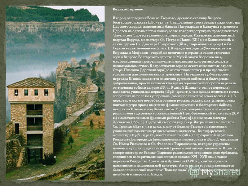 Велико-Тырново В город-заповедник Велико-Тырново, древнюю столицу Второго болгарского царства (1185 - 1393 гг.), непременно стоит заехать ради осмотра Царского дворца, живописных башень Патриаршая и Балдуина в крепости Царевец на одноименном холме, в