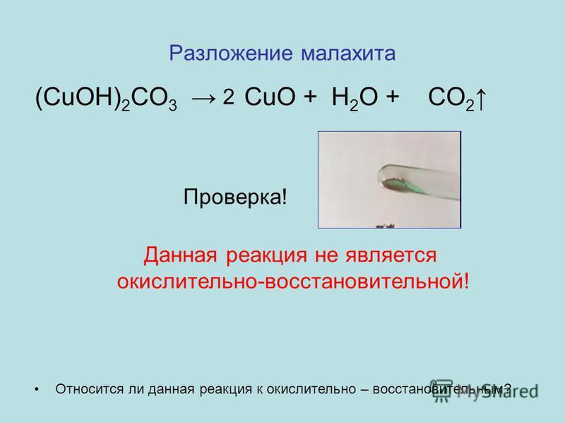 Разложение малахита Относится ли данная реакция к окислительно – восстановительным? (CuOH) 2 CO 3 CuO + H 2 O + CO 2 Проверка! Данная реакция не является окислительно-восстановительной! 2