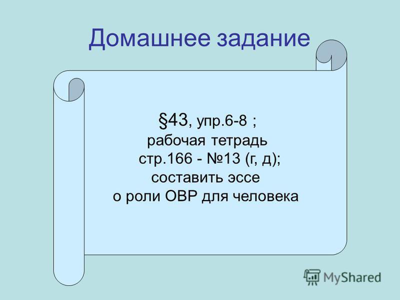 Домашнее задание §43, упр.6-8 ; рабочая тетрадь стр.166 - 13 (г, д); составить эссе о роли ОВР для человека