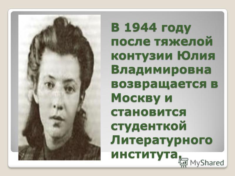 В 1944 году после тяжелой контузии Юлия Владимировна возвращается в Москву и становится студенткой Литературного института.