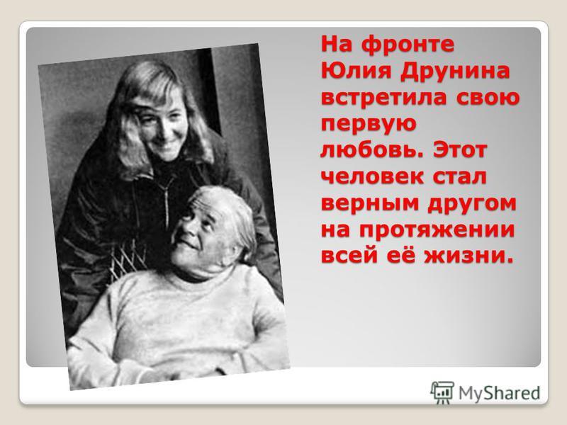 На фронте Юлия Друнина встретила свою первую любовь. Этот человек стал верным другом на протяжении всей её жизни.