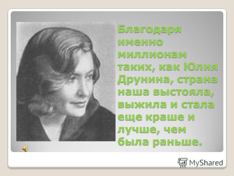 Благодаря именно миллионам таких, как Юлия Друнина, страна наша выстояла, выжила и стала еще краше и лучше, чем была раньше.