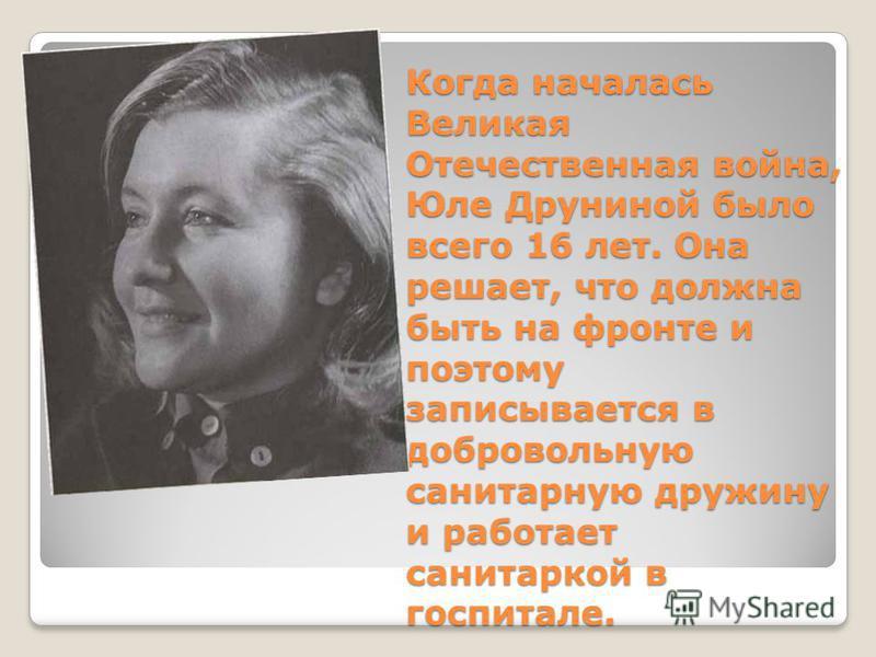 Когда началась Великая Отечественная война, Юле Друниной было всего 16 лет. Она решает, что должна быть на фронте и поэтому записывается в добровольную санитарную дружину и работает санитаркой в госпитале.