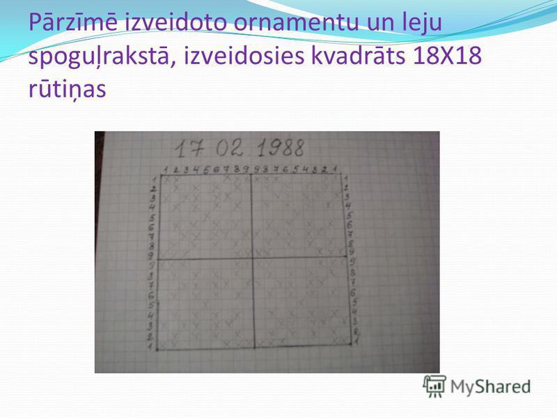 Pārzīmē izveidoto ornamentu un leju spoguļrakstā, izveidosies kvadrāts 18X18 rūtiņas