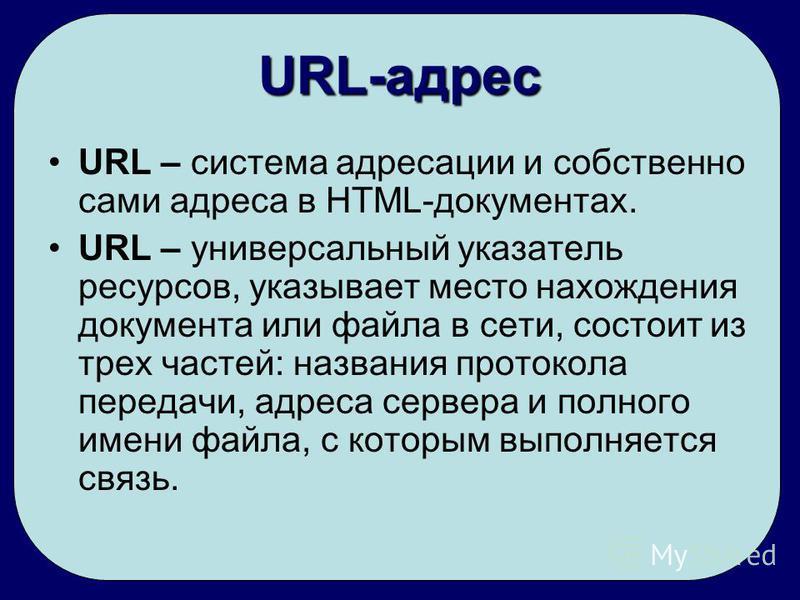 URL-адрес URL – система адресации и собственно сами адреса в HTML-документах. URL – универсальный указатель ресурсов, указывает место нахождения документа или файла в сети, состоит из трех частей: названия протокола передачи, адреса сервера и полного