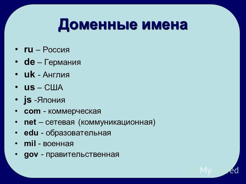 Доменные имена ru – Россия de – Германия uk - Англия us – США js -Япония com - коммерческая net – сетевая (коммуникационная) edu - образовательная mil - военная gov - правительственная