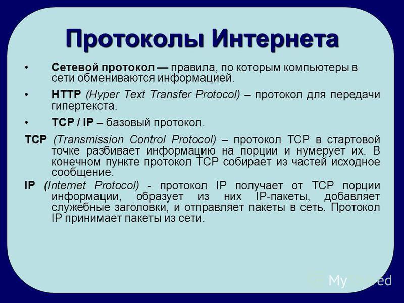 Протоколы Интернета Сетевой протокол правила, по которым компьютеры в сети обмениваются информацией. HTTP (Hyper Text Transfer Protocol) – протокол для передачи гипертекста. TCP / IP – базовый протокол. TCP (Transmission Control Protocol) – протокол
