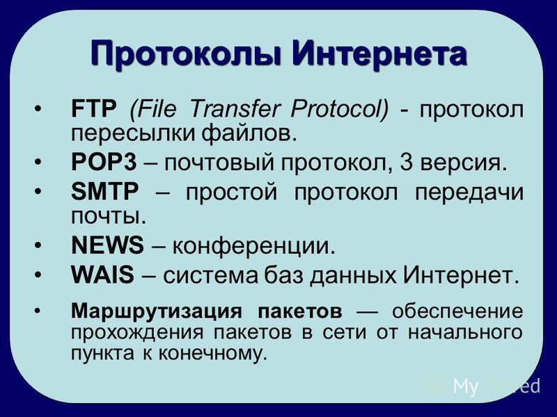 Протоколы Интернета FTP (File Transfer Protocol) - протокол пересылки файлов. POP3 – почтовый протокол, 3 версия. SMTP – простой протокол передачи почты. NEWS – конференции. WAIS – система баз данных Интернет. Маршрутизация пакетов обеспечение прохож