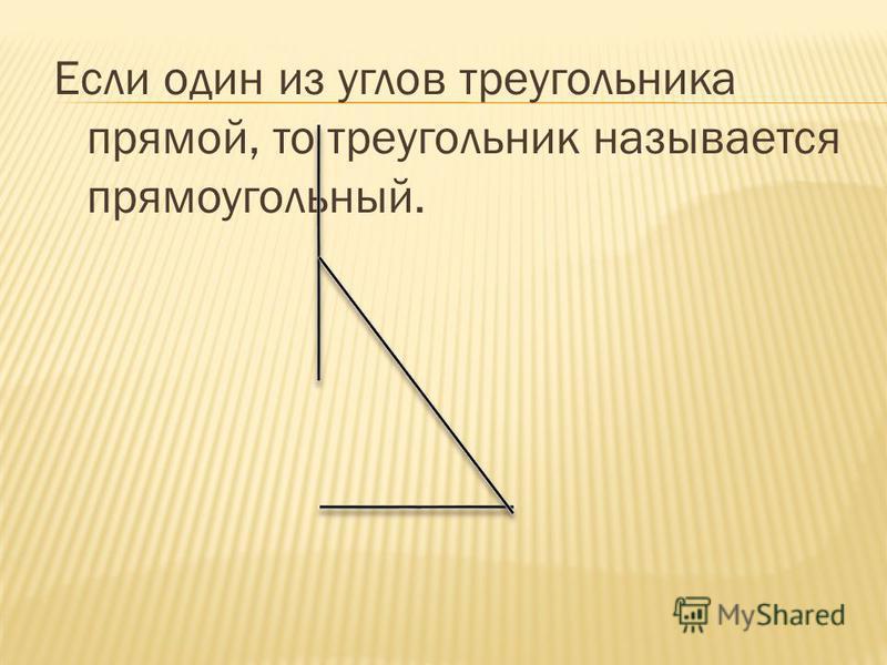 Если один из углов треугольника прямой, то треугольник называется прямоугольный.