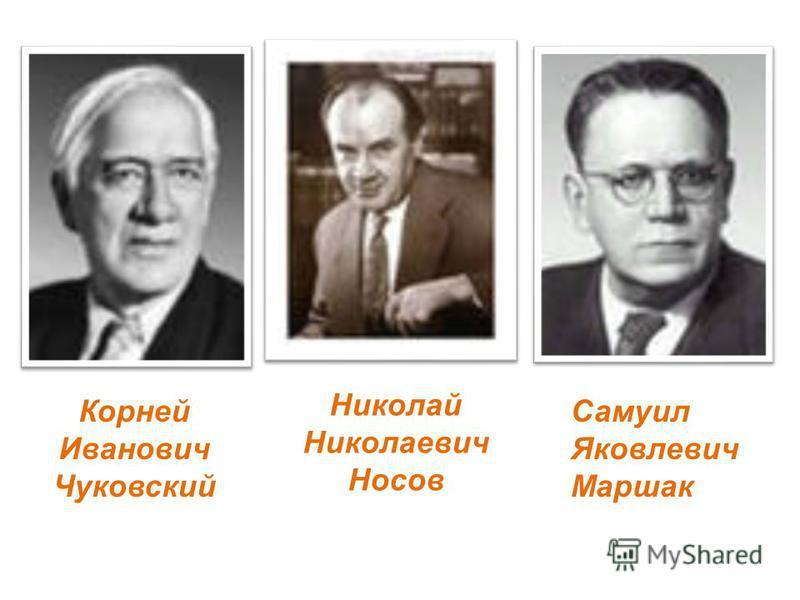 Корней Иванович Чуковский Николай Николаевич Носов Самуил Яковлевич Маршак