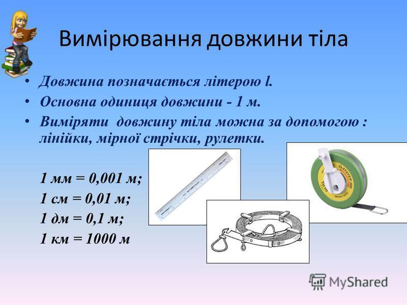 Вимірювання довжини тіла Довжина позначається літерою l. Основна одиниця довжини - 1 м. Виміряти довжину тіла можна за допомогою : лінійки, мірної стрічки, рулетки. 1 мм = 0,001 м; 1 см = 0,01 м; 1 дм = 0,1 м; 1 км = 1000 м