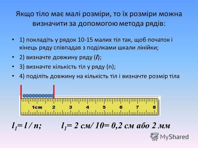 Якщо тіло має малі розміри, то їх розміри можна визначити за допомогою метода рядів: 1) покладіть у рядок 10-15 малих тіл так, щоб початок і кінець ряду співпадав з поділками шкали лінійки; 2) визначте довжину ряду ( l ); 3) визначте кількість тіл у