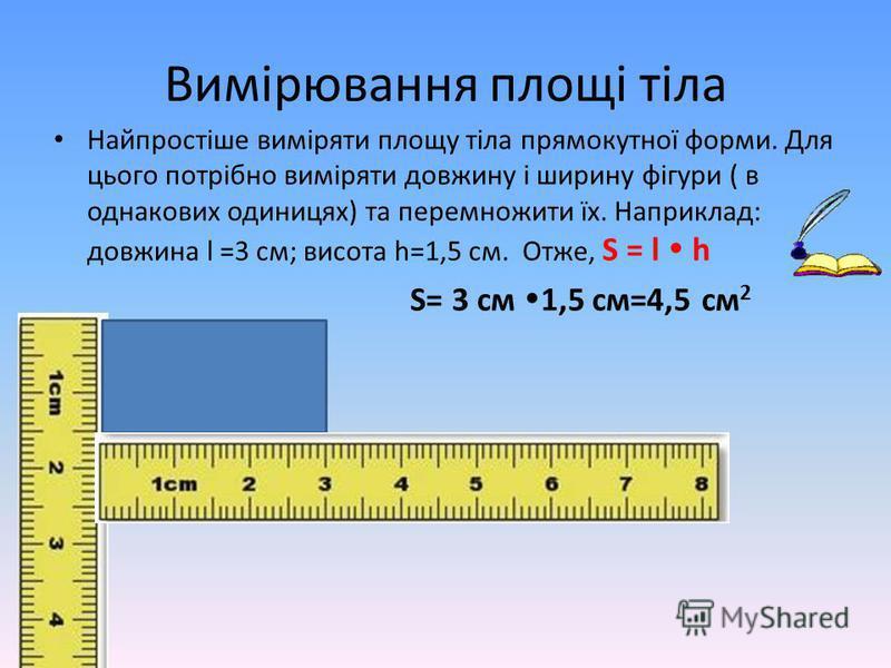Вимірювання площі тіла Найпростіше виміряти площу тіла прямокутної форми. Для цього потрібно виміряти довжину і ширину фігури ( в однакових одиницях) та перемножити їх. Наприклад: довжина l =3 см; висота h=1,5 см. Отже, S = l h S= 3 см 1,5 см=4,5 см