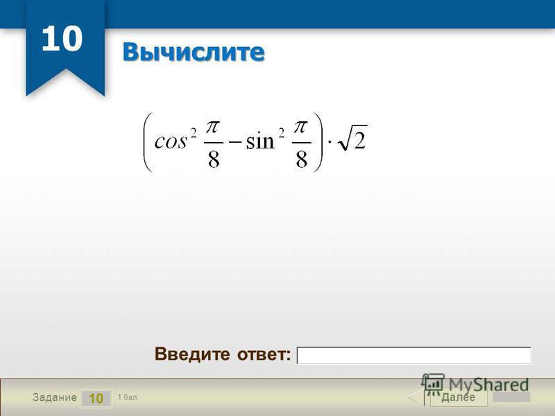 Далее 10 Задание 1 бал. Введите ответ: Вычислите 10