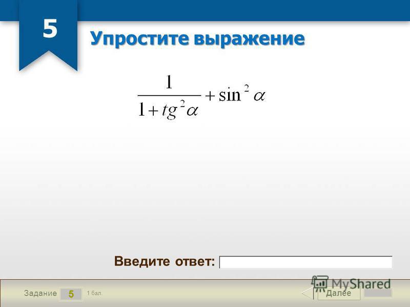 Далее 5 Задание 1 бал. Введите ответ: Упростите выражение 5