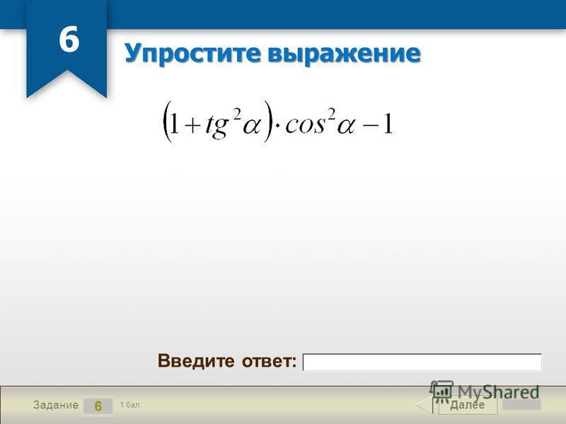 Далее 6 Задание 1 бал. Введите ответ: Упростите выражение 6