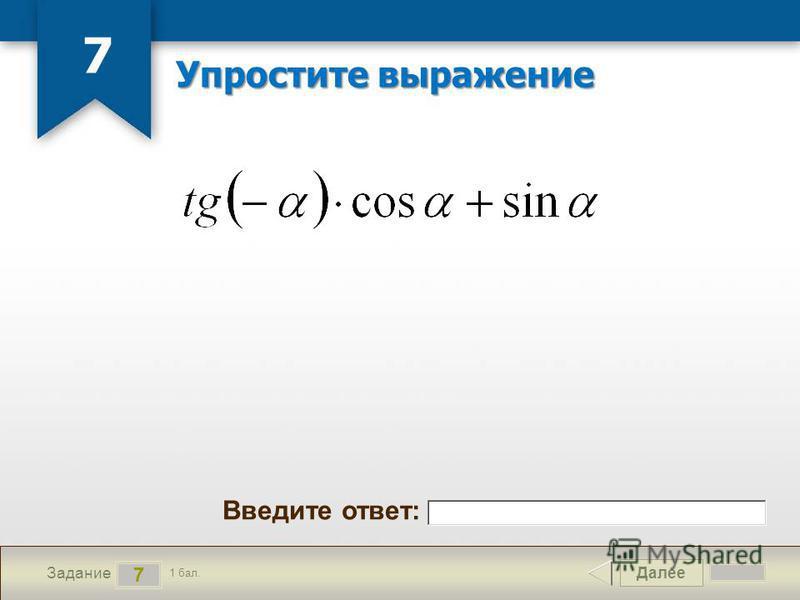 Далее 7 Задание 1 бал. Введите ответ: Упростите выражение 7